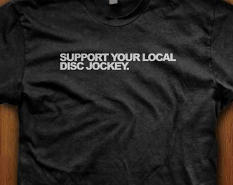 Support Your Local Disc Jockey T-Shirt Mens Womens Tee Children Awesome Music DJ Disc Jockey Dad Gift Idea Vinyl Record Help Care Quality
