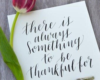 There is Always Something to be Thankful for - Handwritten Calligraphy Print - 5 x 5, 5 x 7, 8 x 10