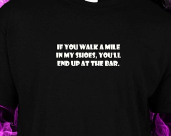 If you walk a mile in my shoes, You'll end up at the bar.   - black cotton gildan crew neck S-XXL