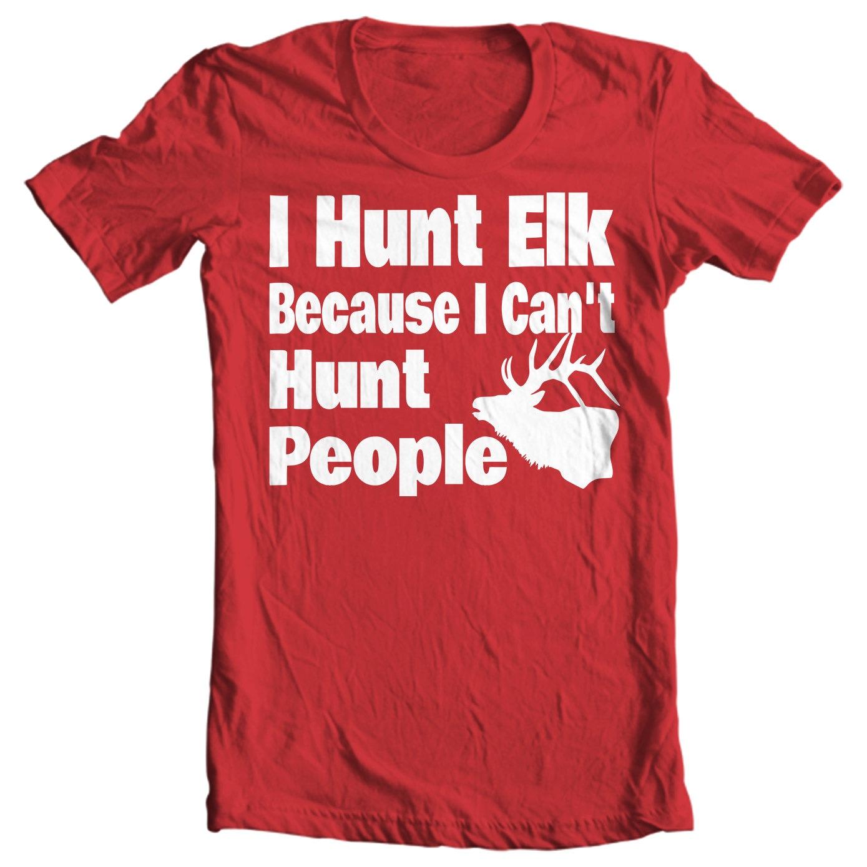 I Hunt Elk Because I Can't Hunt People - Elk Hunting T-shirt