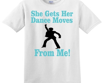 She Gets Her Dance Moves From Me! Dance Dad, Mom, Grandma, Grandad shirt