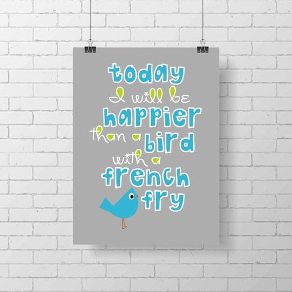 Today I will be happier than a bird with a french fry - fun and colorful art print -