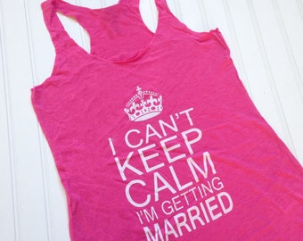 CLEARANCE SALE  I Can't Keep Calm I'm Getting Married Tank, Limited Stock, Bride Tank, Mrs Tank, Bachelorette Gift