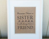 Burlap Print - Because I Have a Sister I Will Always Have A Friend - Birthday Gift - Burlap Home Decor - Burlap Sign