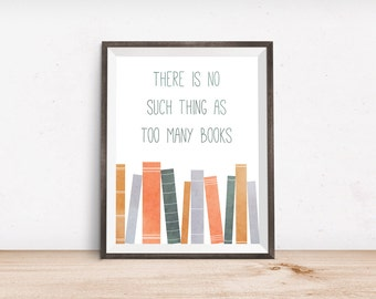 "Book Lover Printable Art Print - No Such Thing as Too Many Books - Instant Download - 4x6"" 5x7"" 8x10"" 8.5x11"" A4 11x14"""