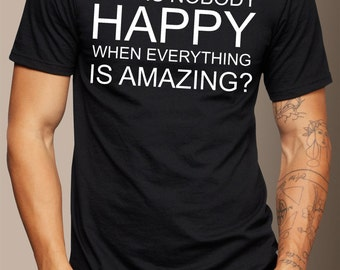 Why Is Nobody Happy when Everything is Amazing T-Shirt - Handmade