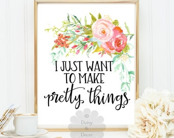 I just want to make pretty things floral modern art wall decor printable home decor printable wall art wall quote inspirational quote poster