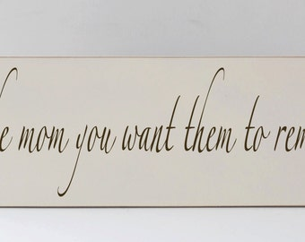 Be The Mom You Want Them To Remember, Wood Sign, Home Decor, Mother's Day Gift, Mom, Mother, Art for Moms, Art for Family, Inspiration Decor