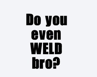 Do you even weld bro? Decal