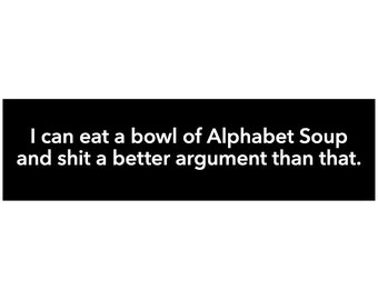 That's a crappy argument. I can Eat a Bowl of Alphabet Soup Decal Vinyl or Magnet Bumper Sticker