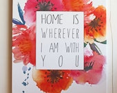 Home is wherever I am with you, Giclee, Art Print, Canvas Sign, Watercolor flowers, Typography Word Art, Quote, Home Decor, Gift