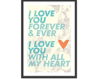 I love you forever and ever I love you with all my heart - 13x19 Print Poster - Vanilla and Teal