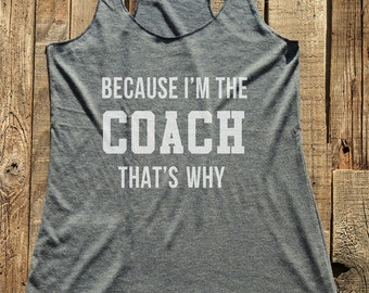 Coach tshirt - Because I'm the Coach gift funny tee - workout tank top - choose colors - Soft Tri-Blend Racerback Tank
