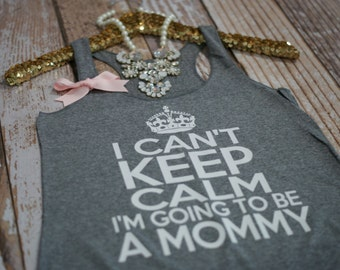 I Can't Keep Calm I'm Going To Be A Mommy. Pregnancy shirt. Maternity tank top. Pregnancy Announcement shirt. Baby Shower shirt.