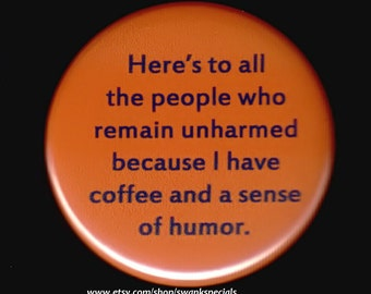 Here's to all the people who remain unharmed because I have coffee and a sense of humor.  -- Pinback button or magnet