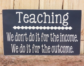Teaching We don't do it for the income we do it for the outcome sign,Outcome, Income, Sign for Teacher, Teacher appreciation, Why we teach
