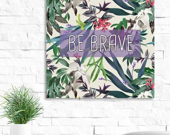 8 x 8, Quote Print: Be Brave, Digital Download. Inspirational floral print. Wall Art, Decor