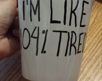 I'm like 104% tired Cup