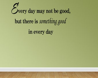 Every Day May Not Be Good, But There Is Something Good In Every Day Vinyl Wall Decal Lettering Quotes (JR519)