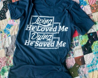 SALE | Living He Loved Me Dying He Saved Me Tshirt