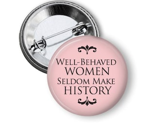 """Well Behaved Women seldom make History 1.25"""" or Larger Pinback Button, Flatback or Magnet, Humorous Funny Saying Badge Women rights feminist"""