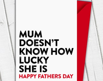 Funny Father's Day Card - Mum Doesn't Know How Lucky She Is!