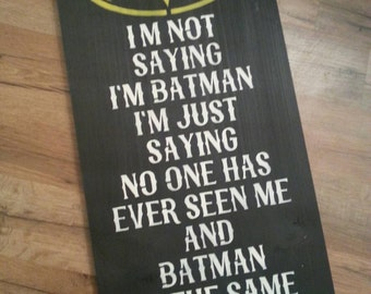 I'm not saying I'm Batman I'm just saying no one has ever seen me and batman in the same room together handmade painted sign Batman sign