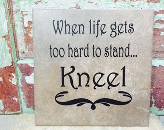 When life gets too hard to stand....Kneel