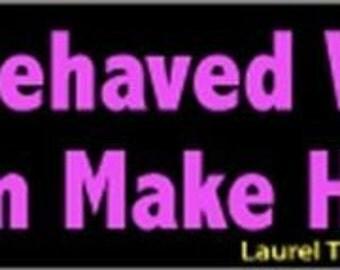 Well Behaved Women Seldom Make History BUMPER STICKER!! STI-0214