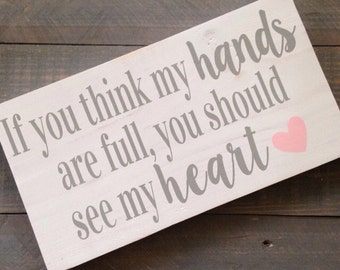 If You Think My Hands Are Full You Should See My Heart Hand Painted Wood Sign