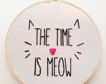 The Time is Meow Funny Cat Kitten Crazy Cat Lady Embroidery Hoop Hand Phrase Embroidery Cat Home Decor Cat Embroidery Hoop Cat Art