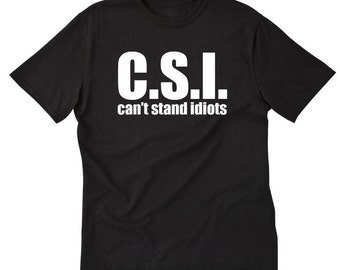 C.S.I. Can't Stand Idiots T-shirt Funny Tee Sarcastic Tee