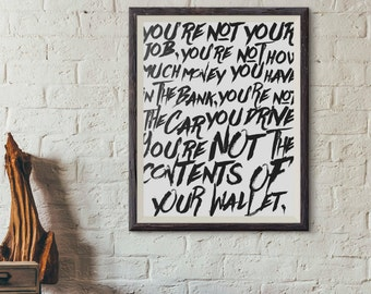 You're not your job. You're not how much money you have.... Fight Club TYLER DURDEN Chuck Palahniuk Quote wall printable Inspirational 8x10