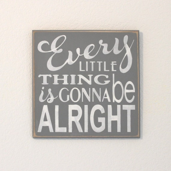 Every LITTLE Thing is gonna be ALRIGHT - 12 x 12 - Painted Wooden Sign - Gray with white lettering- Hand Painted