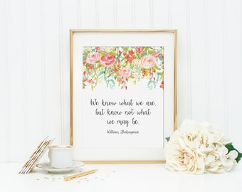 We Know What We Are But Know Not What We May Be Printable - INSTANT DOWNLOAD Printable - William Shakespeare printable - shakespeare quote