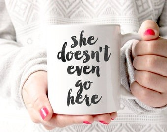 she doesn't even go here   Coffee Mug - Coffee Cup - Large Coffee Mug - Statement Mug - Sassy Mug - Large Mug - Funny Mug - Statement Mugs