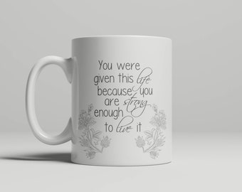 You Were Given This Life Because You Are Strong Enough To Live It Mug
