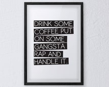 Drink Some Coffee Put On Some Gangsta Rap And Handle It - Printable to any size on paper, tshirts etc! - Digital High Res PDF Supplied