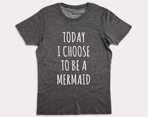 Mermaid Shirt. Today I Choose To Be A Mermaid shirt. Mermaid T-Shirt. Mermaid Shirts. Tumbr Shirts.