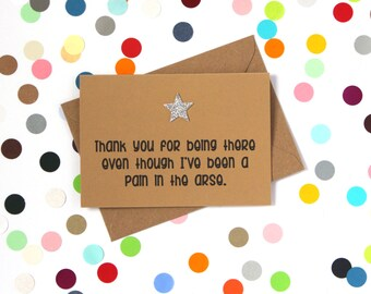 Funny thank you card: Thank you for being there even though I've been a pain in the arse. Hand made