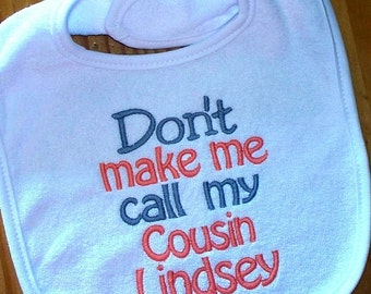 Gender Neutral Baby Boy Girl Bib - Don't make me call my Cousin Lindsey Embroidered Saying / Ready to Ship