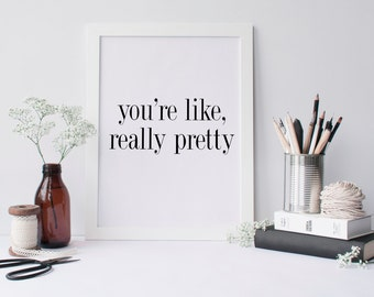 "PRINTABLE Art ""You're Like Really Pretty"" Typography Art Print Black and White You're Pretty Inspirational Quote Typography Poster"