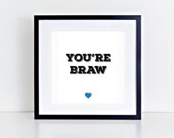 You're Braw | Gaelic | Scotland | Positive | Love| Inspirational Art Print | 8x8 Print | Room Decor Gift