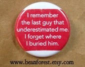 "i remember the last guy that underestimated me. i forget where i buried him - funny feminist pin feminism 1.25"" button refrigerator magnet"