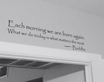 Each morning we are born again. What we do today is what matters the most. Buddha  Vinyl Wall Decal