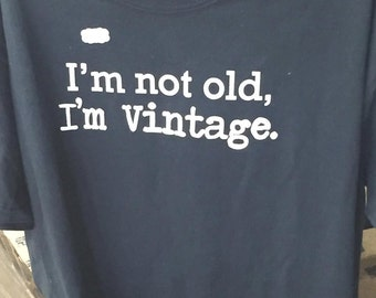 "Custom ""I'm Not Old, I'm Vintage.""  Shirt"