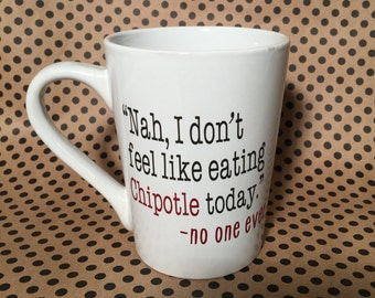 """14 oz. """"Nah, I don't feel like eating Chipotle today."""" -no one ever Mug, said no one ever, Chipotle, Chipotle Mug"""