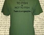 Mens Fishing Shirt - Mens Organic Shirt - To Fish or Not to Fish There is No Question Funny Fishing Tshirt - 3 Colors - Gift Friendly