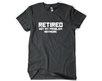 Funny Retirement Gift Idea-Retired Not My Problem Anymore Retired T Shirt for Him or Her