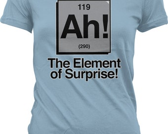 Ah! The Element of Surprise! Periodic Table of Elements. Chemistry Geek. Science! Ladies Tshirt,Juniors and Women's Science Tshirts GH_01753